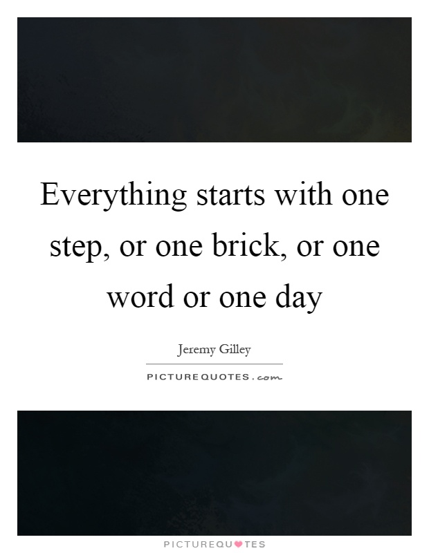 Everything starts with one step, or one brick, or one word or one day Picture Quote #1