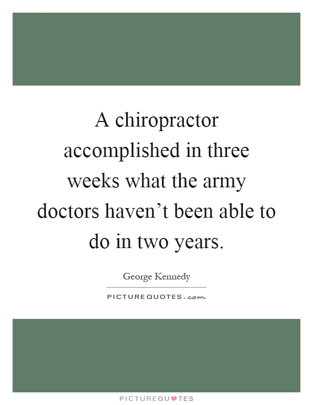 A chiropractor accomplished in three weeks what the army doctors haven't been able to do in two years Picture Quote #1