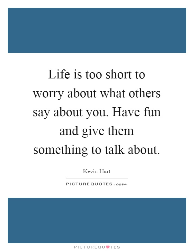 Life is too short to worry about what others say about you. Have fun and give them something to talk about Picture Quote #1