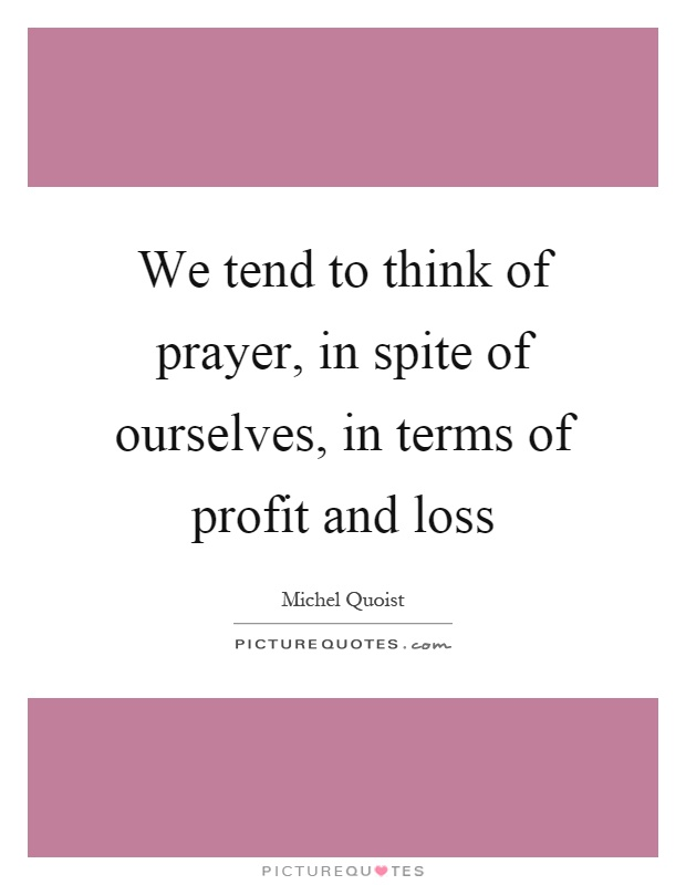 We tend to think of prayer, in spite of ourselves, in terms of profit and loss Picture Quote #1