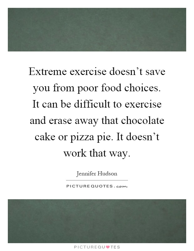 Extreme exercise doesn't save you from poor food choices. It can be difficult to exercise and erase away that chocolate cake or pizza pie. It doesn't work that way Picture Quote #1