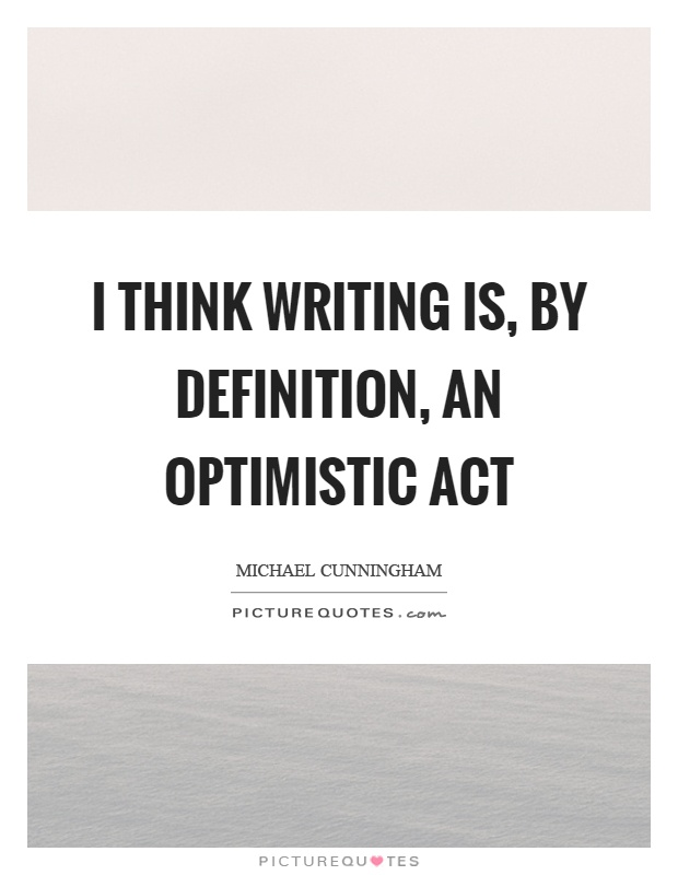 I think writing is, by definition, an optimistic act Picture Quote #1