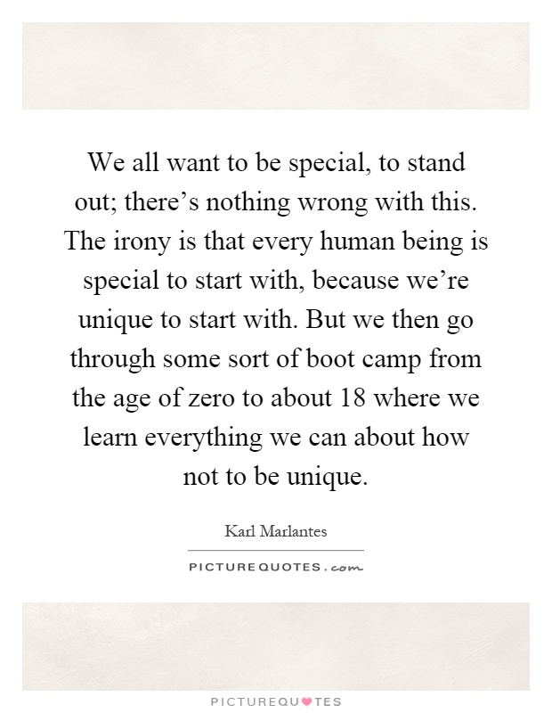 We all want to be special, to stand out; there's nothing wrong with this. The irony is that every human being is special to start with, because we're unique to start with. But we then go through some sort of boot camp from the age of zero to about 18 where we learn everything we can about how not to be unique Picture Quote #1
