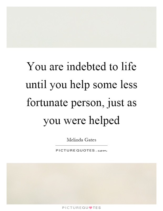 You are indebted to life until you help some less fortunate person, just as you were helped Picture Quote #1
