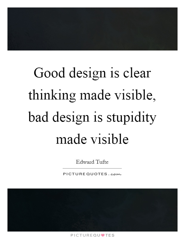 Good design is clear thinking made visible, bad design is stupidity made visible Picture Quote #1