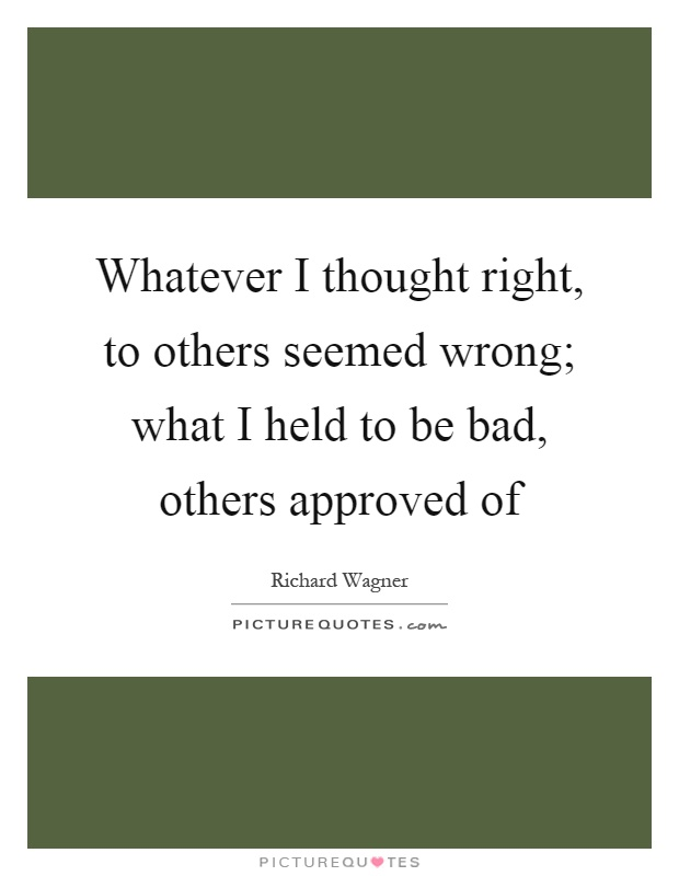 Whatever I thought right, to others seemed wrong; what I held to be bad, others approved of Picture Quote #1