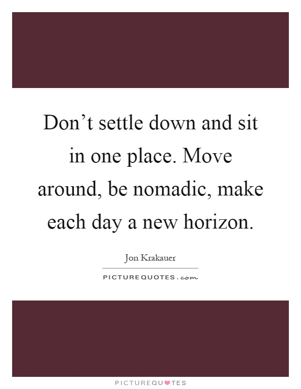 Don't settle down and sit in one place. Move around, be nomadic, make each day a new horizon Picture Quote #1