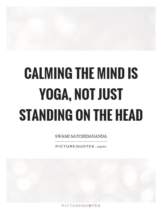 Calming the mind is yoga, not just standing on the head Picture Quote #1