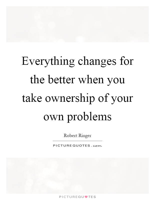 Everything changes for the better when you take ownership of your own problems Picture Quote #1