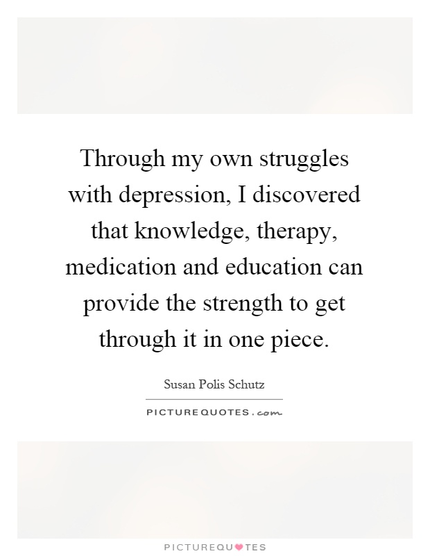 Through my own struggles with depression, I discovered that knowledge, therapy, medication and education can provide the strength to get through it in one piece Picture Quote #1