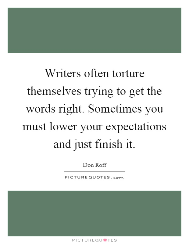 Writers often torture themselves trying to get the words right. Sometimes you must lower your expectations and just finish it Picture Quote #1
