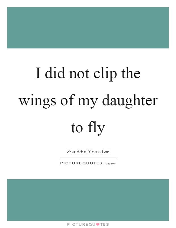 I did not clip the wings of my daughter to fly Picture Quote #1