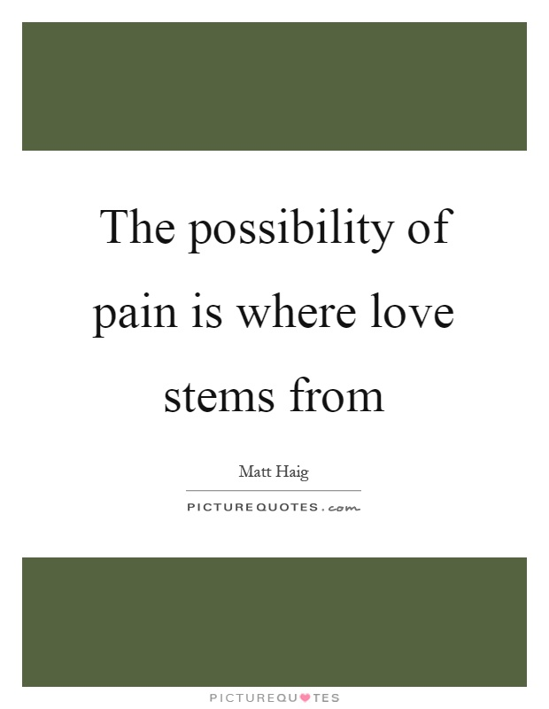 The possibility of pain is where love stems from Picture Quote #1
