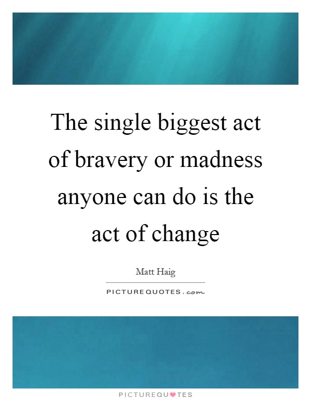 The single biggest act of bravery or madness anyone can do is the act of change Picture Quote #1