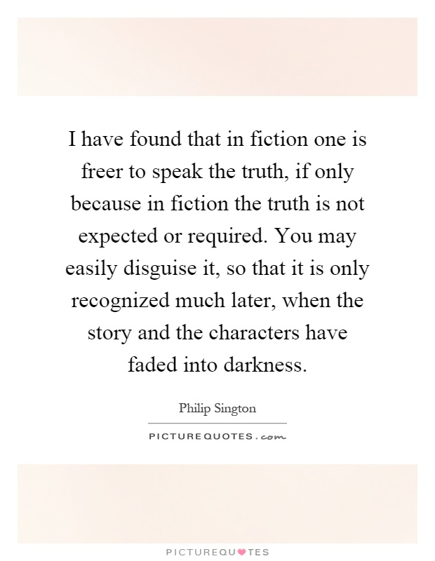 I have found that in fiction one is freer to speak the truth, if only because in fiction the truth is not expected or required. You may easily disguise it, so that it is only recognized much later, when the story and the characters have faded into darkness Picture Quote #1