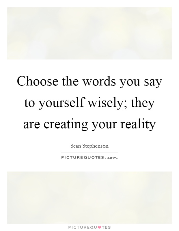 Choose the words you say to yourself wisely; they are creating your reality Picture Quote #1
