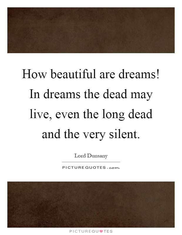 How beautiful are dreams! In dreams the dead may live, even the long dead and the very silent Picture Quote #1