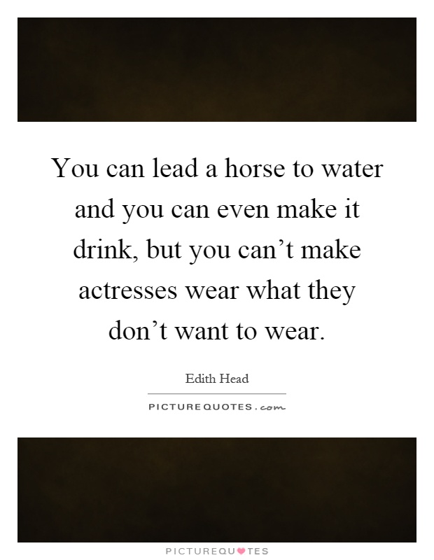 You can lead a horse to water and you can even make it drink, but you can't make actresses wear what they don't want to wear Picture Quote #1