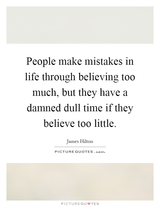 People make mistakes in life through believing too much, but they have a damned dull time if they believe too little Picture Quote #1
