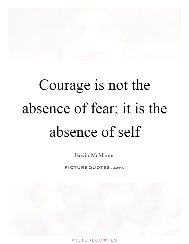 Courage is not the absence of fear; it is the absence of self Picture Quote #1