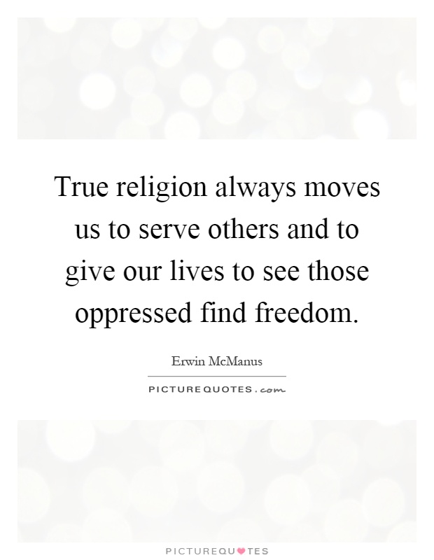 True religion always moves us to serve others and to give our lives to see those oppressed find freedom Picture Quote #1