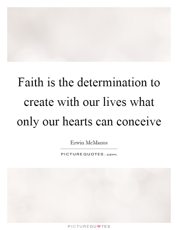 Faith is the determination to create with our lives what only our hearts can conceive Picture Quote #1