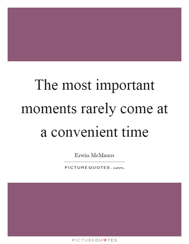 The most important moments rarely come at a convenient time Picture Quote #1