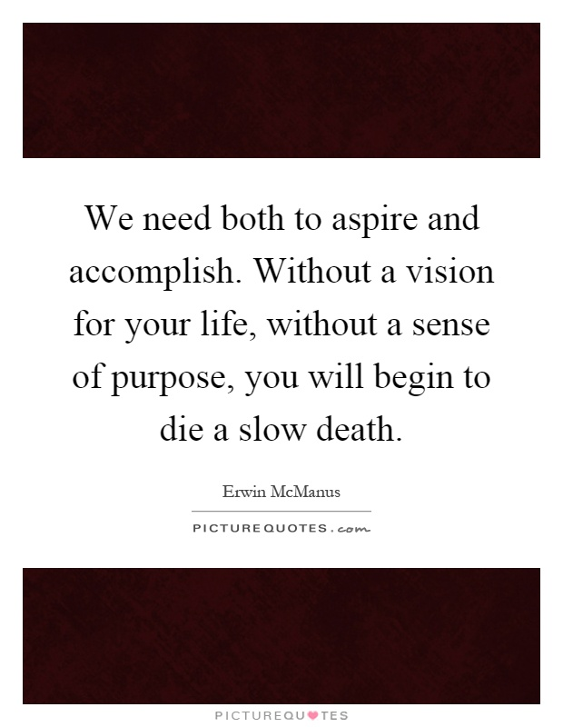 We need both to aspire and accomplish. Without a vision for your life, without a sense of purpose, you will begin to die a slow death Picture Quote #1