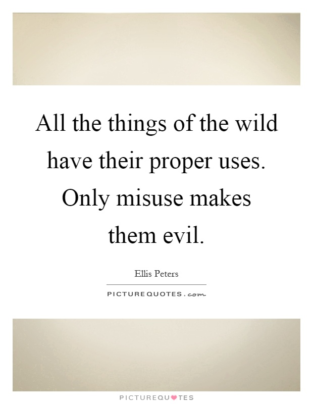 All the things of the wild have their proper uses. Only misuse makes them evil Picture Quote #1
