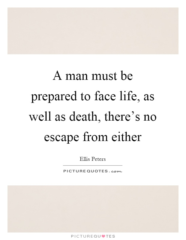 A man must be prepared to face life, as well as death, there's no escape from either Picture Quote #1