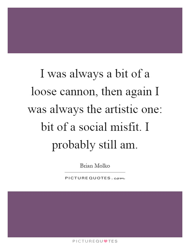 I was always a bit of a loose cannon, then again I was always the artistic one: bit of a social misfit. I probably still am Picture Quote #1
