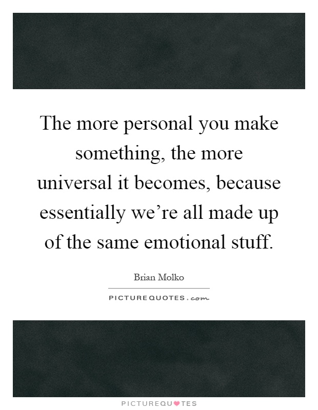The more personal you make something, the more universal it becomes, because essentially we're all made up of the same emotional stuff Picture Quote #1