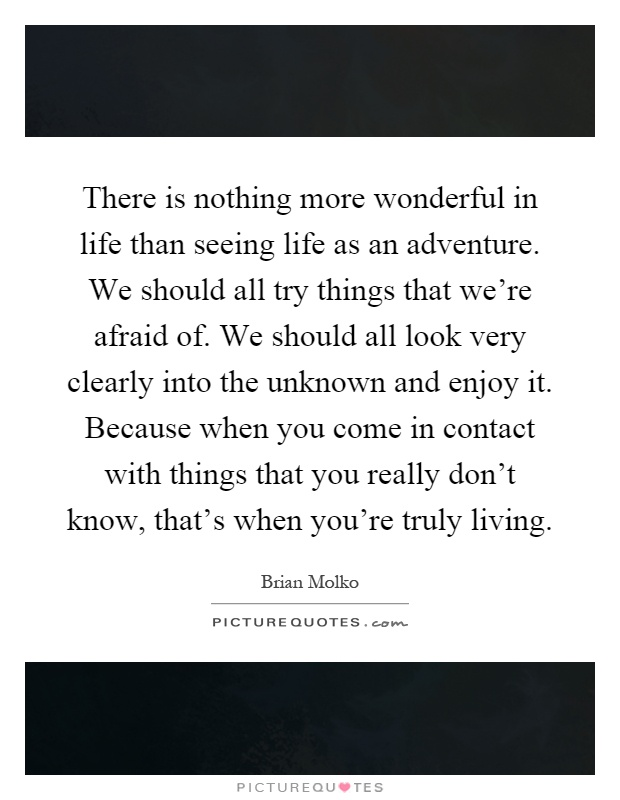 There is nothing more wonderful in life than seeing life as an adventure. We should all try things that we're afraid of. We should all look very clearly into the unknown and enjoy it. Because when you come in contact with things that you really don't know, that's when you're truly living Picture Quote #1