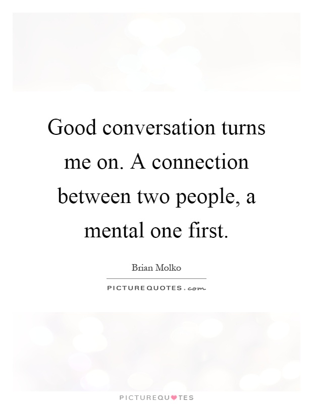 Good conversation turns me on. A connection between two people, a mental one first Picture Quote #1