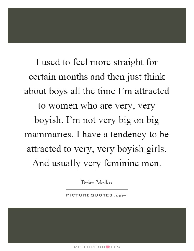 I used to feel more straight for certain months and then just think about boys all the time I'm attracted to women who are very, very boyish. I'm not very big on big mammaries. I have a tendency to be attracted to very, very boyish girls. And usually very feminine men Picture Quote #1