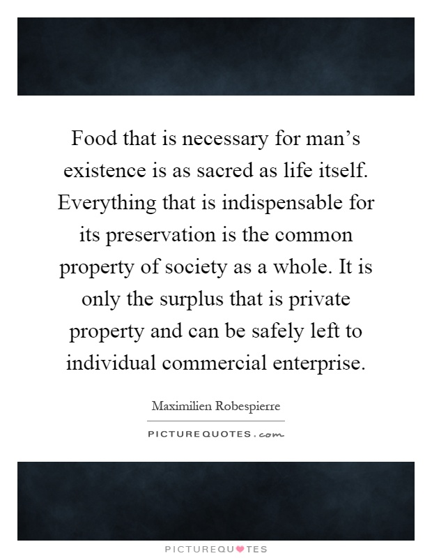 Food that is necessary for man's existence is as sacred as life itself. Everything that is indispensable for its preservation is the common property of society as a whole. It is only the surplus that is private property and can be safely left to individual commercial enterprise Picture Quote #1