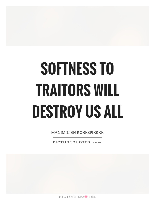 Softness to traitors will destroy us all Picture Quote #1