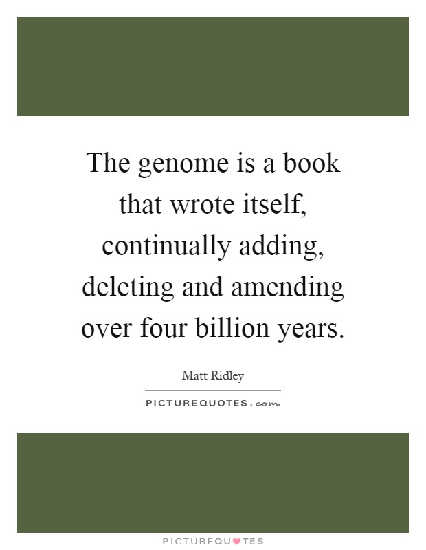 The genome is a book that wrote itself, continually adding, deleting and amending over four billion years Picture Quote #1