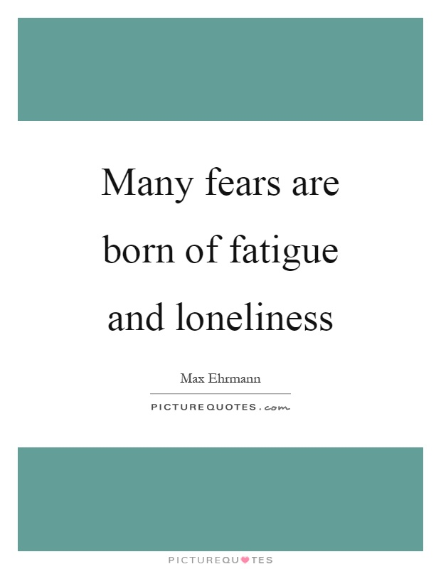 Many fears are born of fatigue and loneliness Picture Quote #1
