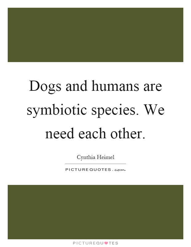 Dogs and humans are symbiotic species. We need each other Picture Quote #1