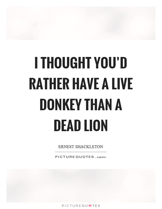 I thought you'd rather have a live donkey than a dead lion Picture Quote #1