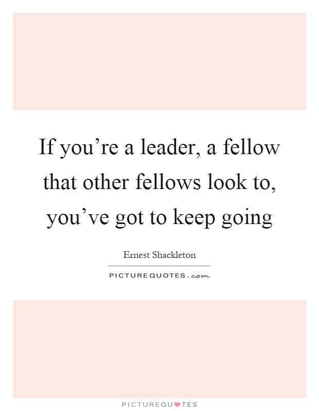 If you're a leader, a fellow that other fellows look to, you've got to keep going Picture Quote #1