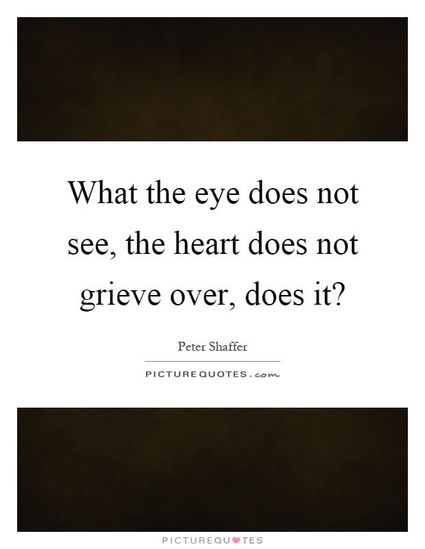 What the eye does not see, the heart does not grieve over, does it? Picture Quote #1
