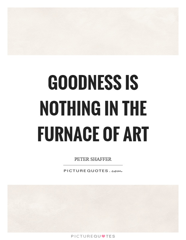 Goodness is nothing in the furnace of art Picture Quote #1
