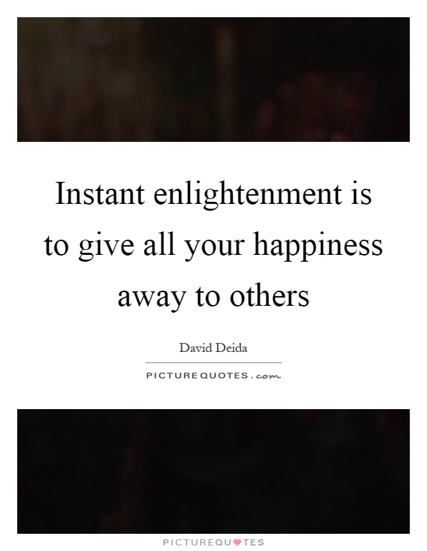 Instant enlightenment is to give all your happiness away to others Picture Quote #1