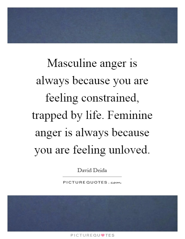 Masculine anger is always because you are feeling constrained, trapped by life. Feminine anger is always because you are feeling unloved Picture Quote #1