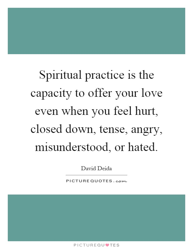 Spiritual practice is the capacity to offer your love even when you feel hurt, closed down, tense, angry, misunderstood, or hated Picture Quote #1