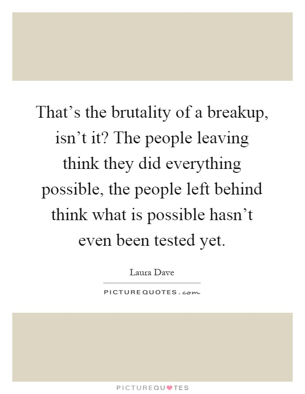 That's the brutality of a breakup, isn't it? The people leaving think they did everything possible, the people left behind think what is possible hasn't even been tested yet Picture Quote #1