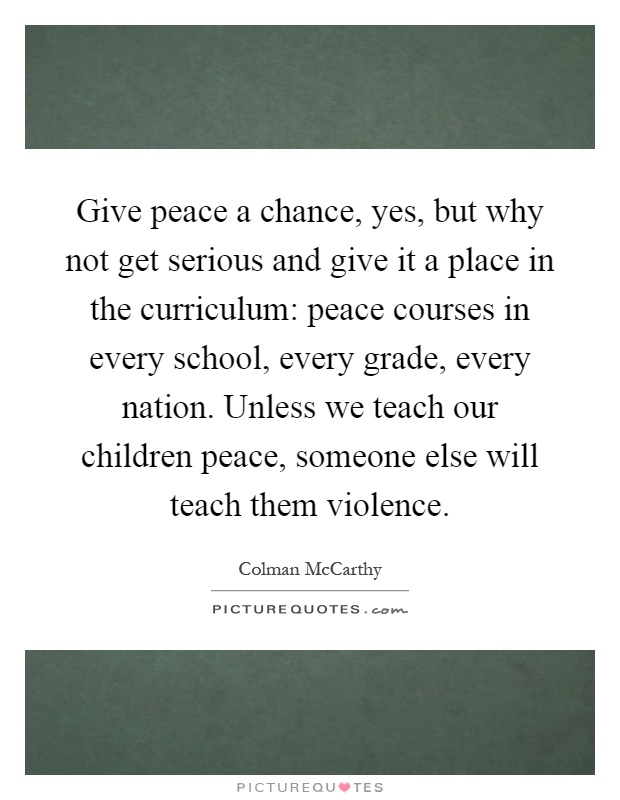 Give peace a chance, yes, but why not get serious and give it a place in the curriculum: peace courses in every school, every grade, every nation. Unless we teach our children peace, someone else will teach them violence Picture Quote #1