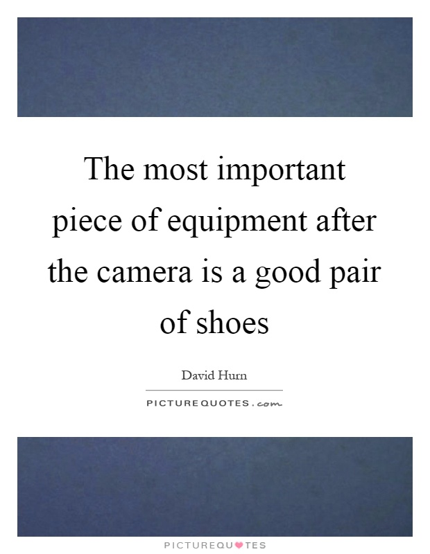 The most important piece of equipment after the camera is a good pair of shoes Picture Quote #1